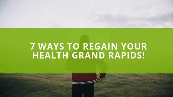7 WAYS TO REGAIN YOUR HEALTH GRAND RAPIDS!