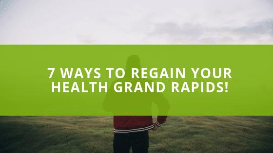 7 WAYS TO REGAIN YOUR HEALTH GRAND RAPIDS!