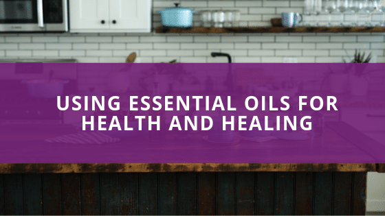 Using Essential Oils for Health and Healing