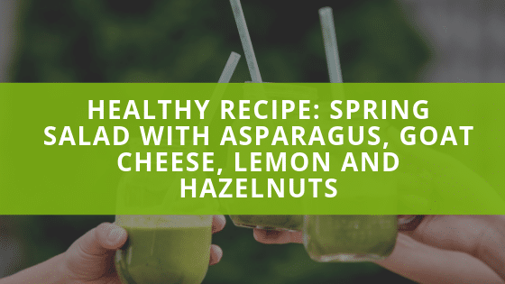 Healthy Recipe: Spring Salad with Asparagus, Goat Cheese, Lemon and Hazelnuts